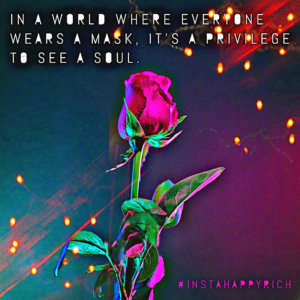 In a world where everyone wears a mask, it's a privilege to see a soul. #InstaHappyRich